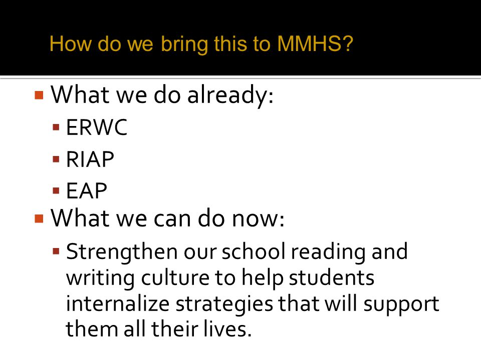 What we do already:  ERWC  RIAP  EAP  What we can do now:  Strengthen our school reading and writing culture to help students internalize strategies that will support them all their lives.