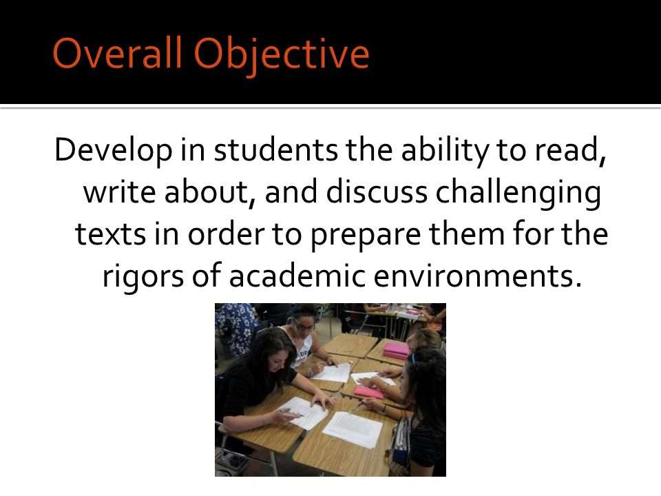 Overall Objective Develop in students the ability to read, write about, and discuss challenging texts in order to prepare them for the rigors of academic environments.