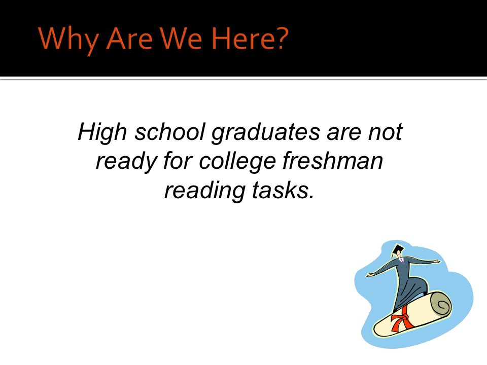 Why Are We Here High school graduates are not ready for college freshman reading tasks.