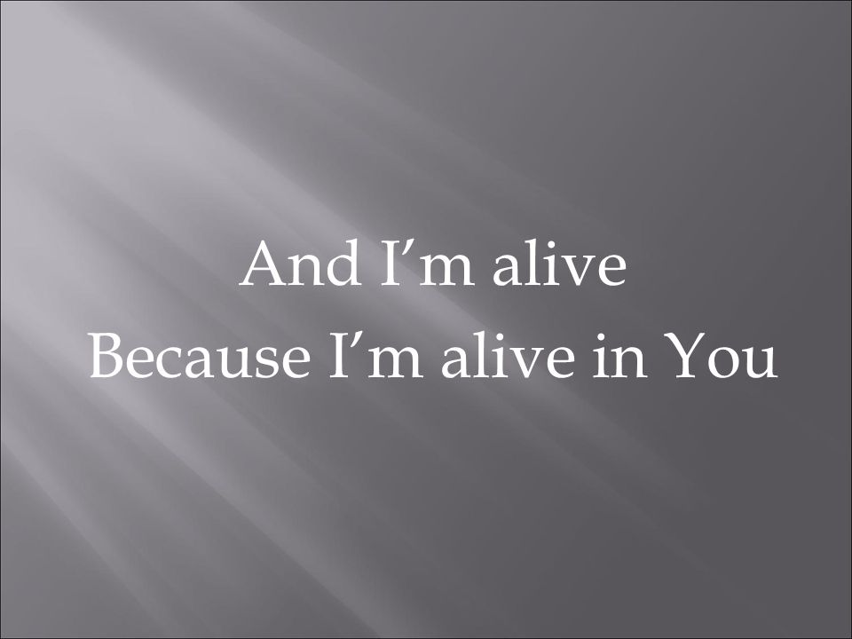 And I'm alive Because I'm alive in You
