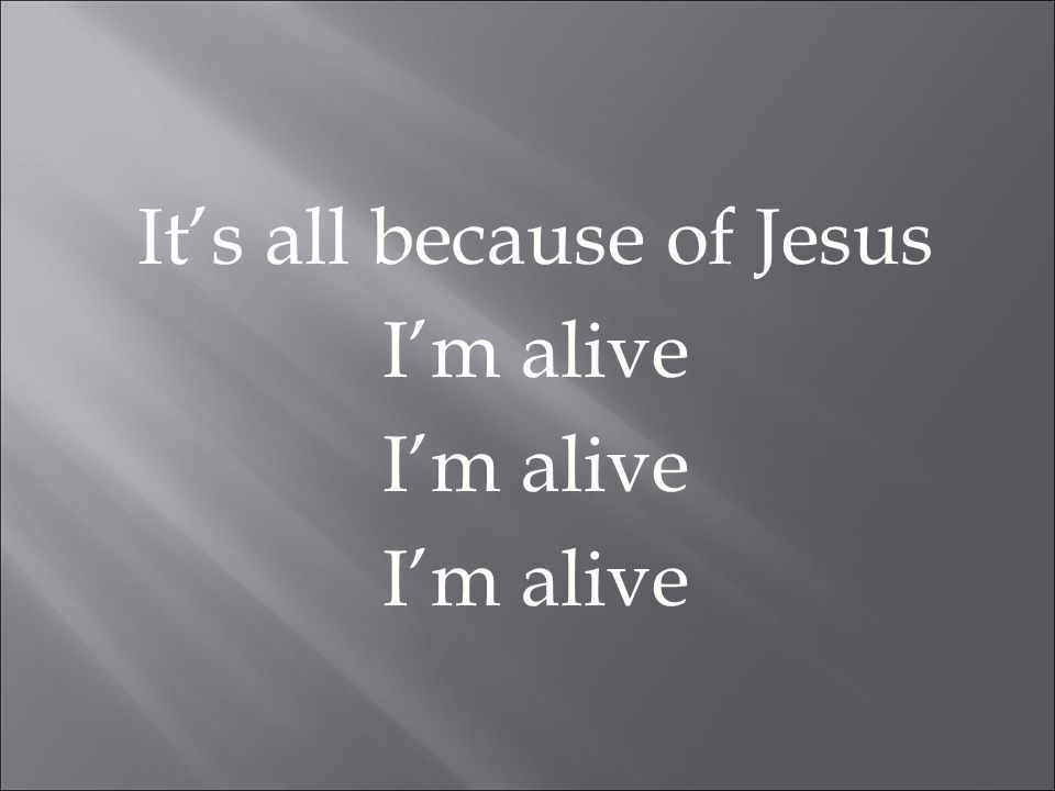It's all because of Jesus I'm alive