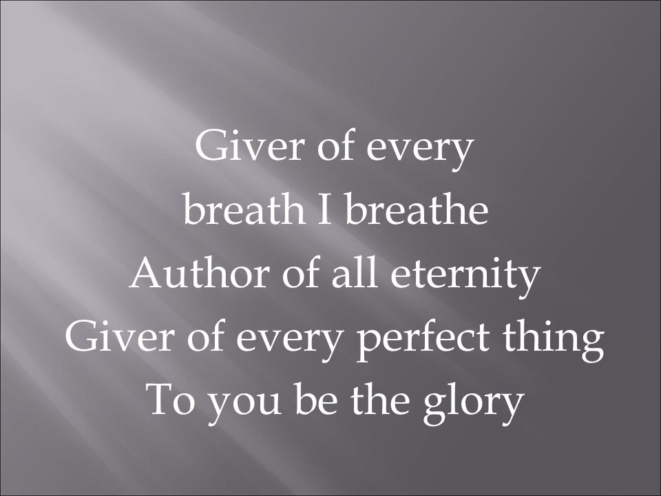 Giver of every breath I breathe Author of all eternity Giver of every perfect thing To you be the glory