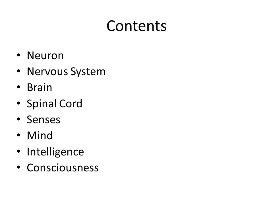 Contents Neuron Nervous System Brain Spinal Cord Senses Mind Intelligence Consciousness