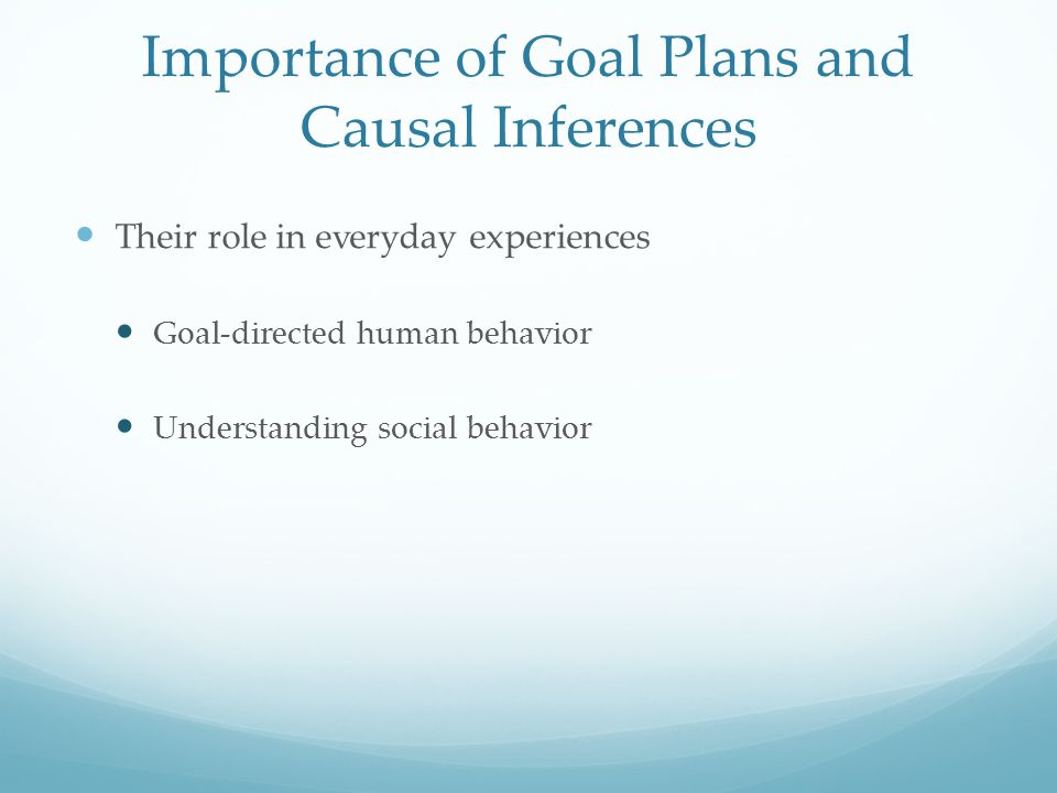 Their role in everyday experiences Goal-directed human behavior Understanding social behavior Importance of Goal Plans and Causal Inferences
