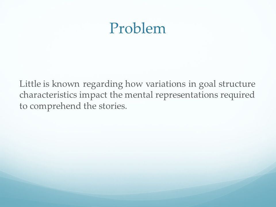 Problem Little is known regarding how variations in goal structure characteristics impact the mental representations required to comprehend the storie