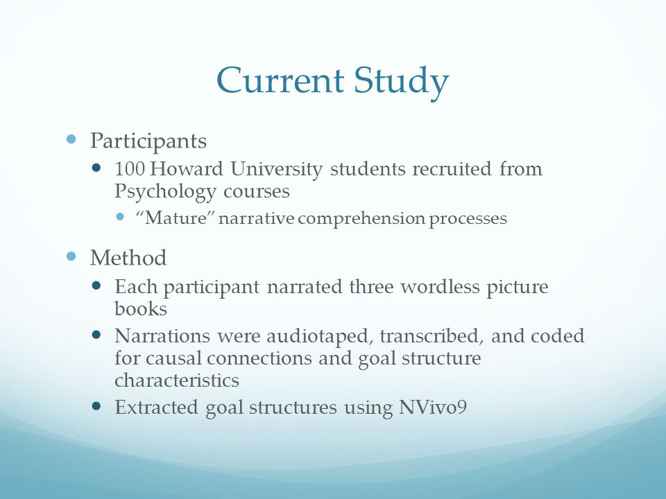 Current Study Participants 100 Howard University students recruited from Psychology courses Mature narrative comprehension processes Method Each participant narrated three wordless picture books Narrations were audiotaped, transcribed, and coded for causal connections and goal structure characteristics Extracted goal structures using NVivo9