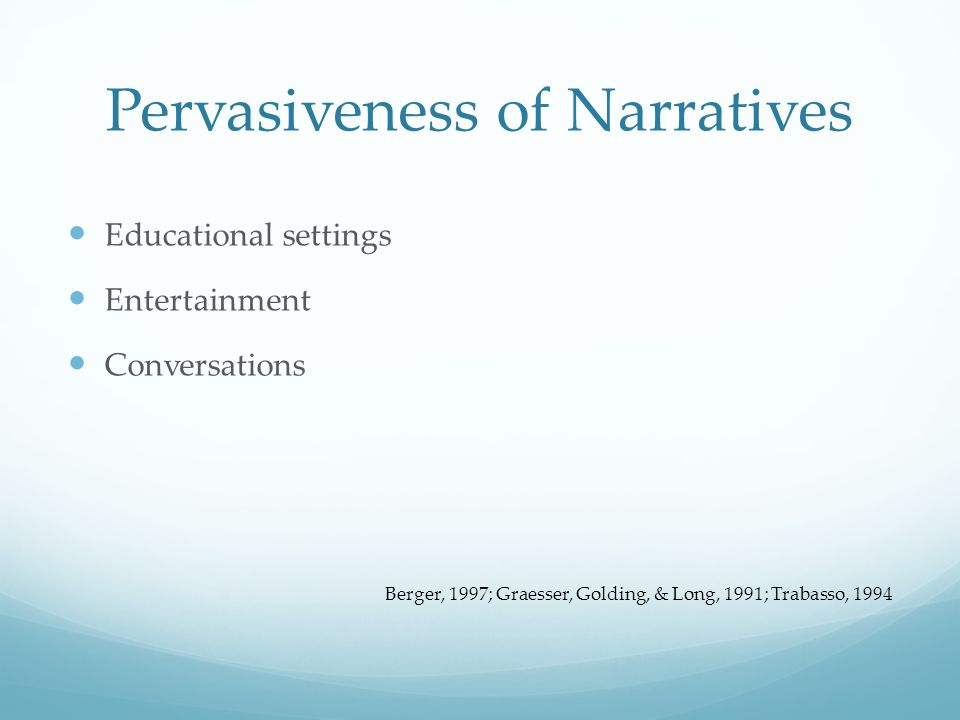 Pervasiveness of Narratives Educational settings Entertainment Conversations Berger, 1997; Graesser, Golding, & Long, 1991; Trabasso, 1994
