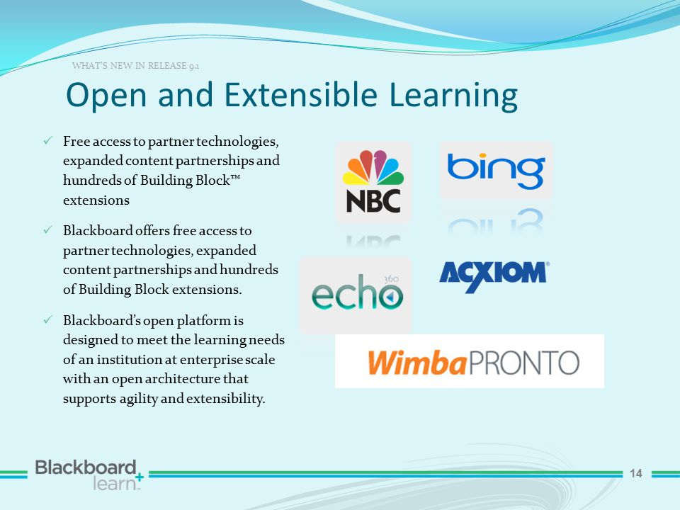 14 Open and Extensible Learning WHAT'S NEW IN RELEASE 9.1 Free access to partner technologies, expanded content partnerships and hundreds of Building Block™ extensions Blackboard offers free access to partner technologies, expanded content partnerships and hundreds of Building Block extensions.