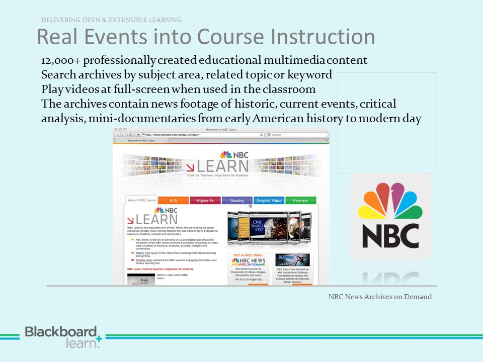 Real Events into Course Instruction DELIVERING OPEN & EXTENSIBLE LEARNING NBC News Archives on Demand 12,000+ professionally created educational multimedia content Search archives by subject area, related topic or keyword Play videos at full-screen when used in the classroom The archives contain news footage of historic, current events, critical analysis, mini-documentaries from early American history to modern day