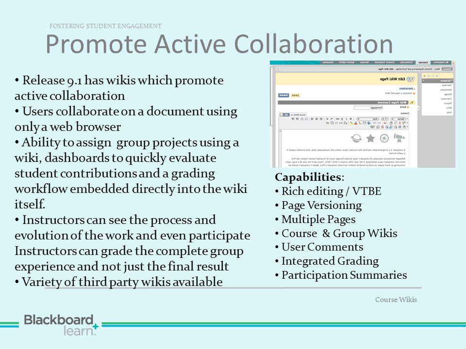 Promote Active Collaboration FOSTERING STUDENT ENGAGEMENT Course Wikis Capabilities: Rich editing / VTBE Page Versioning Multiple Pages Course & Group Wikis User Comments Integrated Grading Participation Summaries Release 9.1 has wikis which promote active collaboration Users collaborate on a document using only a web browser Ability to assign group projects using a wiki, dashboards to quickly evaluate student contributions and a grading workflow embedded directly into the wiki itself.