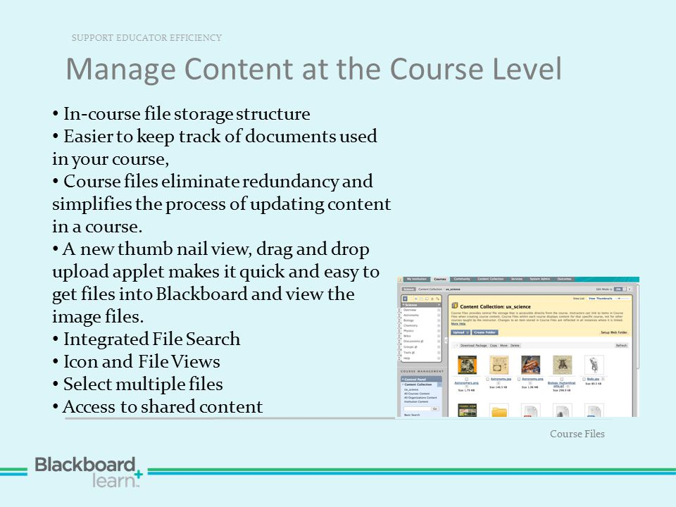 Manage Content at the Course Level SUPPORT EDUCATOR EFFICIENCY Course Files In-course file storage structure Easier to keep track of documents used in your course, Course files eliminate redundancy and simplifies the process of updating content in a course.