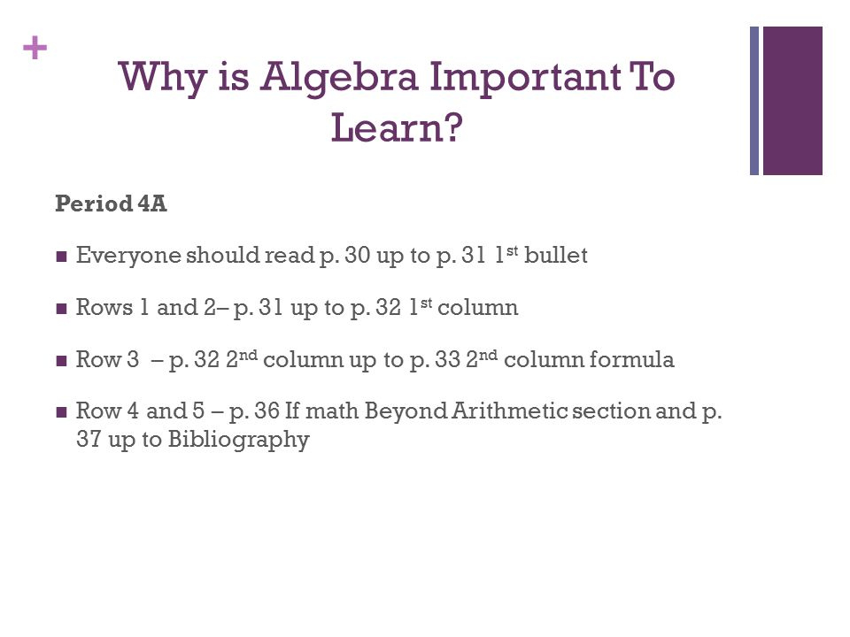 + Why is Algebra Important To Learn? Period 4A Everyone should read p. 30 up to p. 31 1 st bullet Rows 1 and 2– p. 31 up to p. 32 1 st column Row 3 –