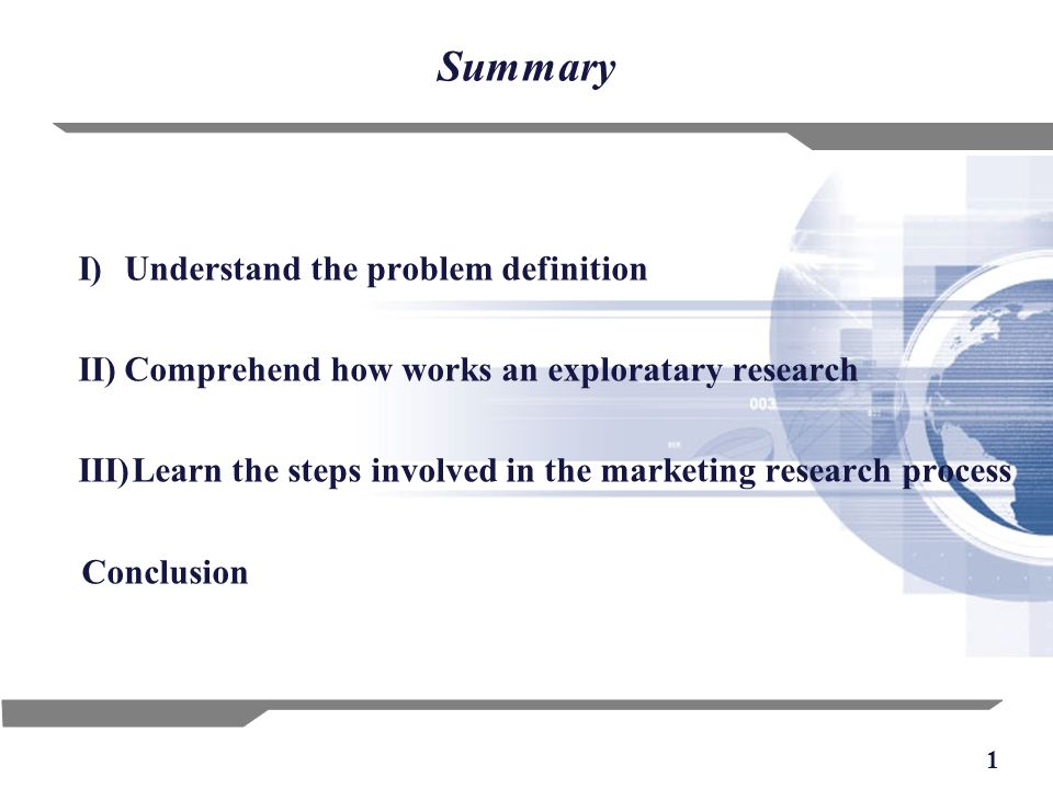 1 Summary I)Understand the problem definition II)Comprehend how works an exploratary research III)Learn the steps involved in the marketing research process Conclusion