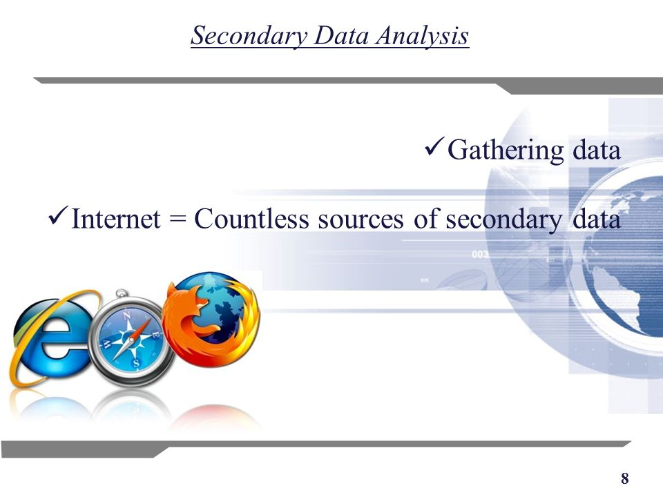 8 Secondary Data Analysis Gathering data Internet = Countless sources of secondary data