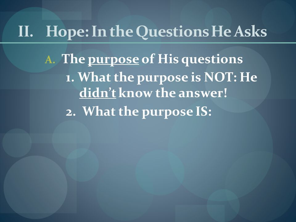 II.Hope: In the Questions He Asks A.The purpose of His questions 1.