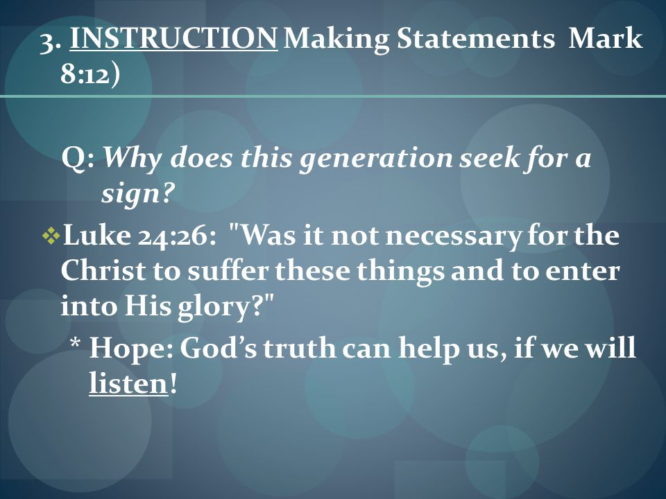3.INSTRUCTION Making Statements Mark 8:12) Q: Why does this generation seek for a sign.