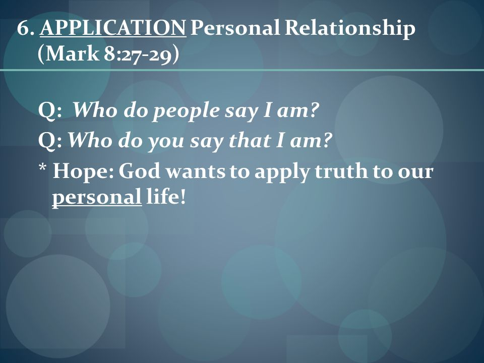 6.APPLICATION Personal Relationship (Mark 8:27-29) Q: Who do people say I am.