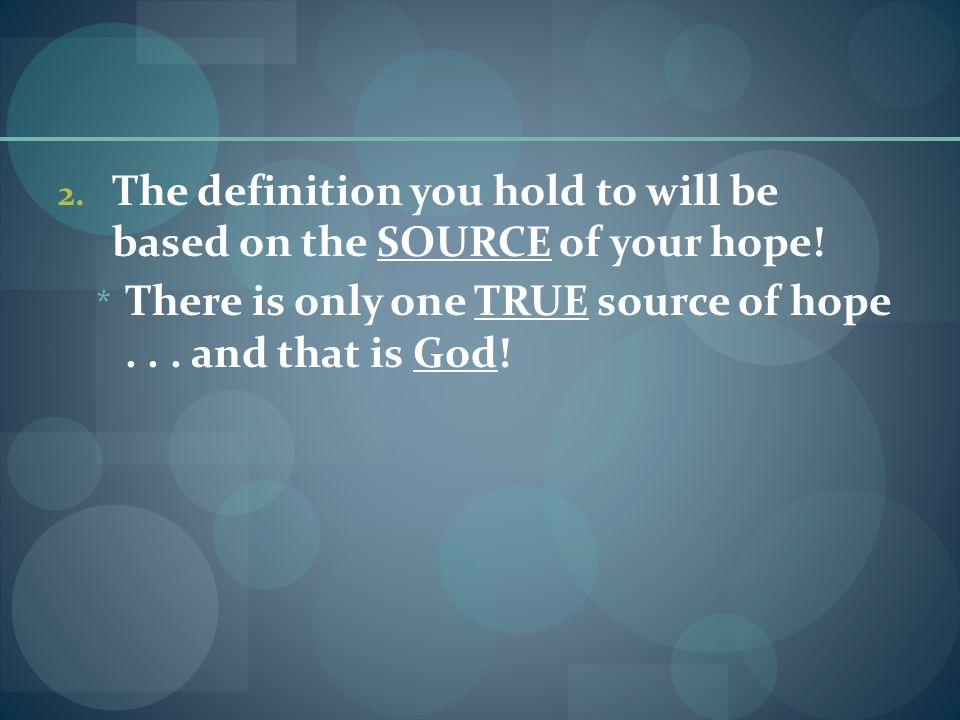 2.The definition you hold to will be based on the SOURCE of your hope.