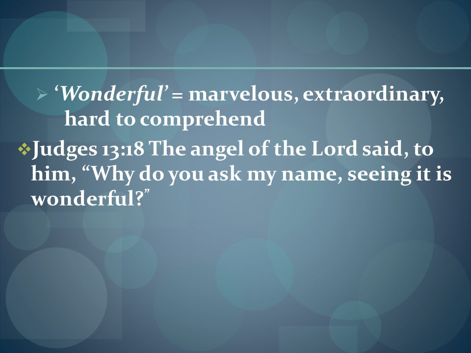  'Wonderful' = marvelous, extraordinary, hard to comprehend  Judges 13:18 The angel of the Lord said, to him, Why do you ask my name, seeing it is wonderful.