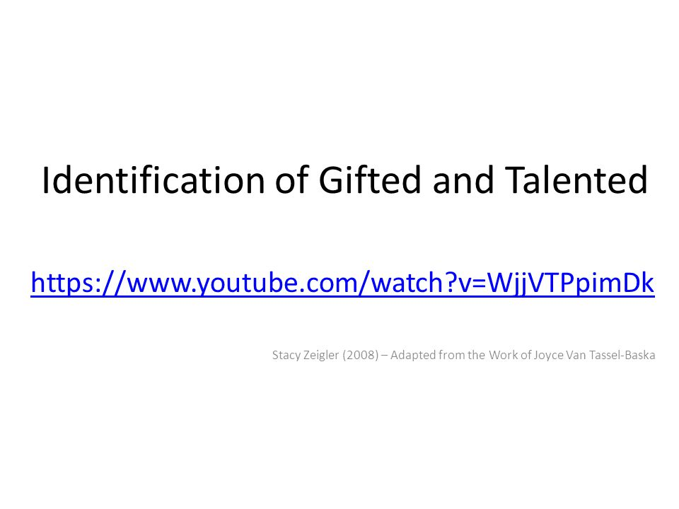 Identification of Gifted and Talented https://www.youtube.com/watch v=WjjVTPpimDk Stacy Zeigler (2008) – Adapted from the Work of Joyce Van Tassel-Baska