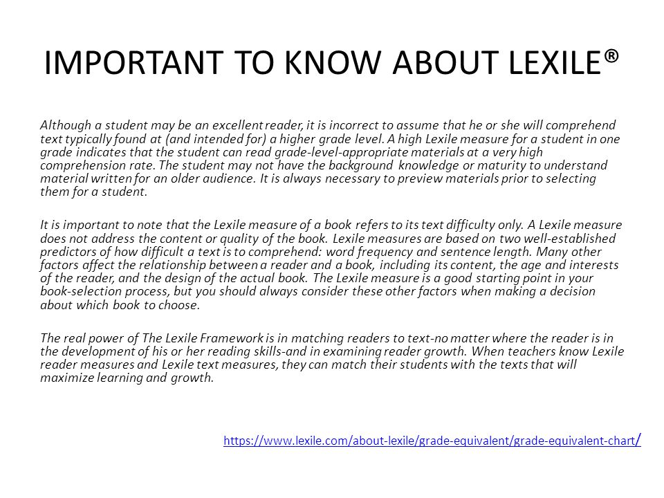 IMPORTANT TO KNOW ABOUT LEXILE® Although a student may be an excellent reader, it is incorrect to assume that he or she will comprehend text typically found at (and intended for) a higher grade level.