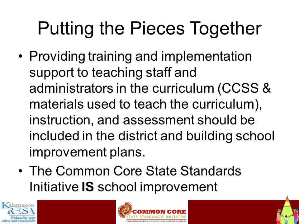Instructiona Putting the Pieces Together Providing training and implementation support to teaching staff and administrators in the curriculum (CCSS & materials used to teach the curriculum), instruction, and assessment should be included in the district and building school improvement plans.