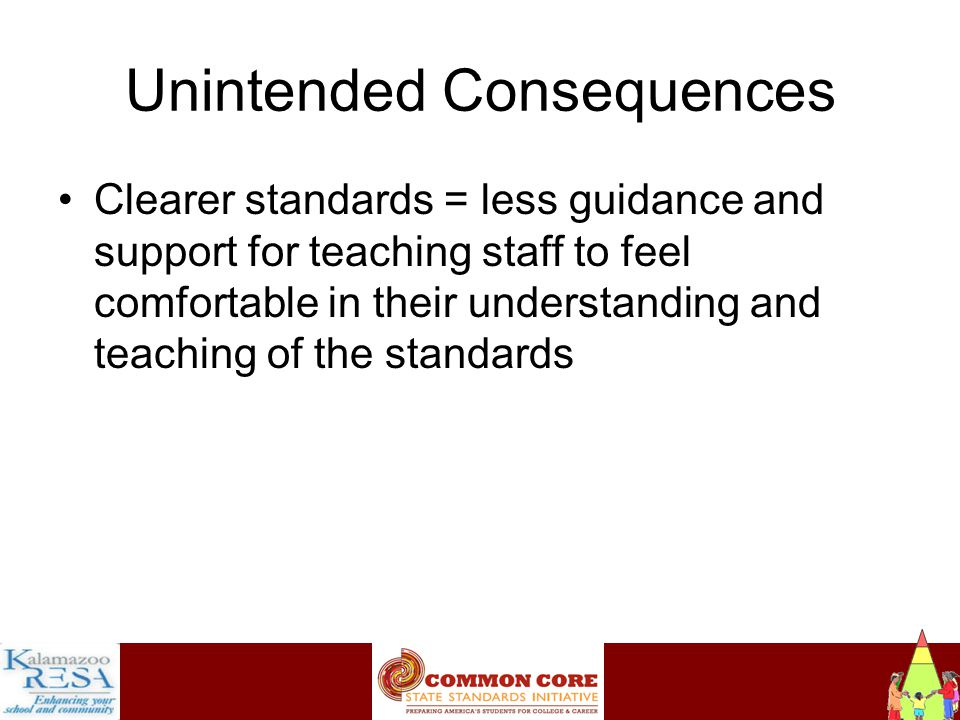 Instructiona Unintended Consequences Clearer standards = less guidance and support for teaching staff to feel comfortable in their understanding and teaching of the standards