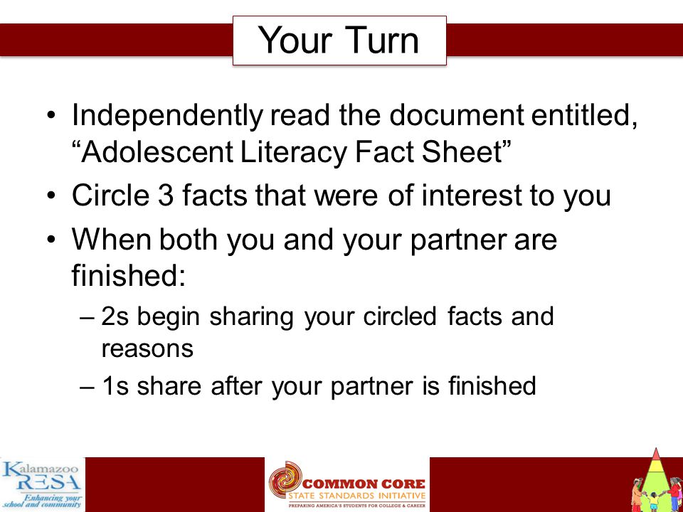 Instructiona Independently read the document entitled, Adolescent Literacy Fact Sheet Circle 3 facts that were of interest to you When both you and your partner are finished: –2s begin sharing your circled facts and reasons –1s share after your partner is finished Your Turn