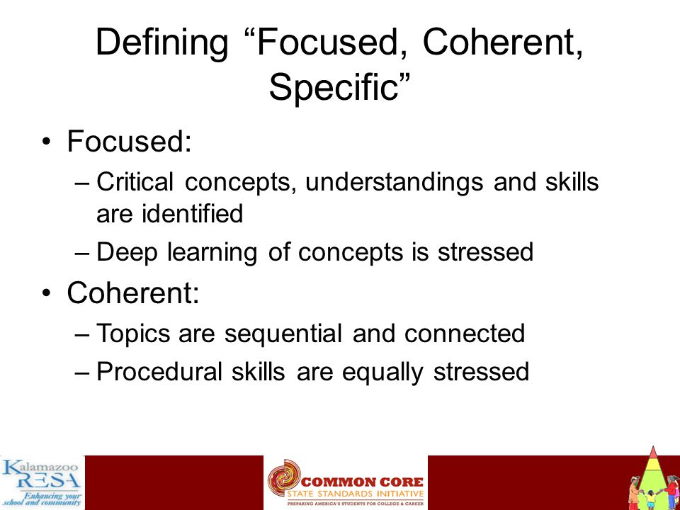 Instructiona Defining Focused, Coherent, Specific Focused: –Critical concepts, understandings and skills are identified –Deep learning of concepts is stressed Coherent: –Topics are sequential and connected –Procedural skills are equally stressed