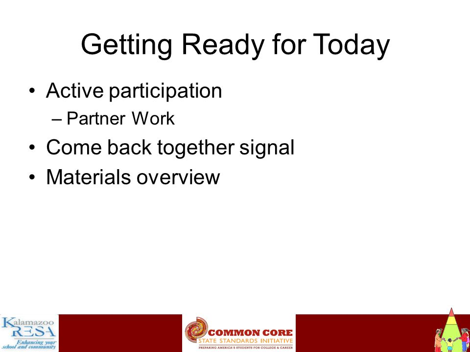 Instructiona Getting Ready for Today Active participation –Partner Work Come back together signal Materials overview