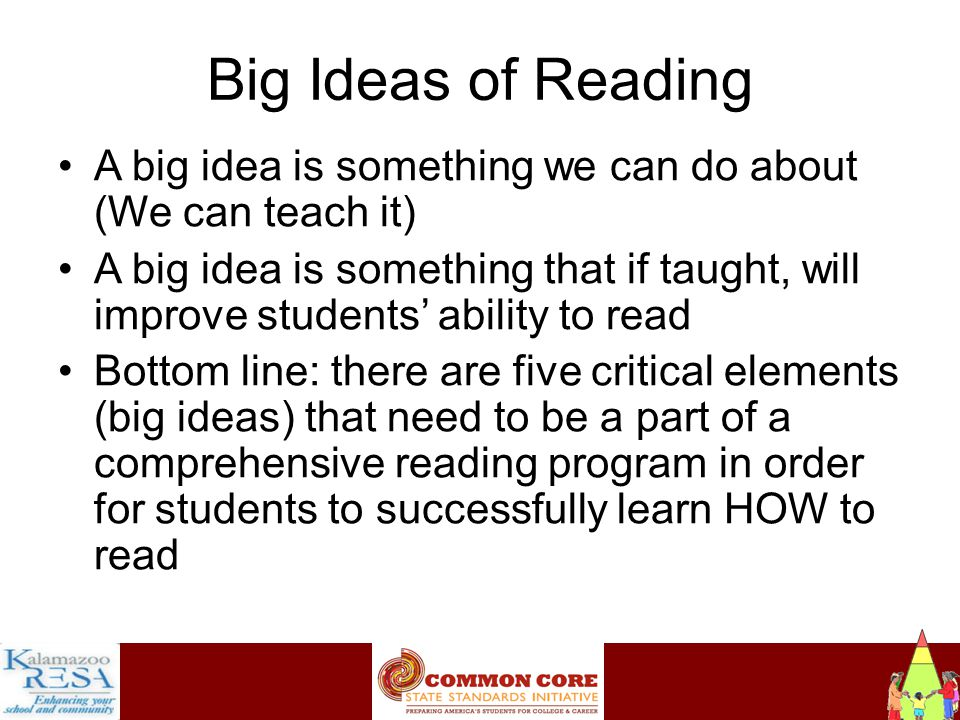 Instructiona Big Ideas of Reading A big idea is something we can do about (We can teach it) A big idea is something that if taught, will improve students' ability to read Bottom line: there are five critical elements (big ideas) that need to be a part of a comprehensive reading program in order for students to successfully learn HOW to read