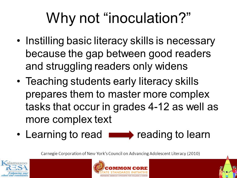 Instructiona Why not inoculation Instilling basic literacy skills is necessary because the gap between good readers and struggling readers only widens Teaching students early literacy skills prepares them to master more complex tasks that occur in grades 4-12 as well as more complex text Learning to read reading to learn Carnegie Corporation of New York's Council on Advancing Adolescent Literacy (2010)