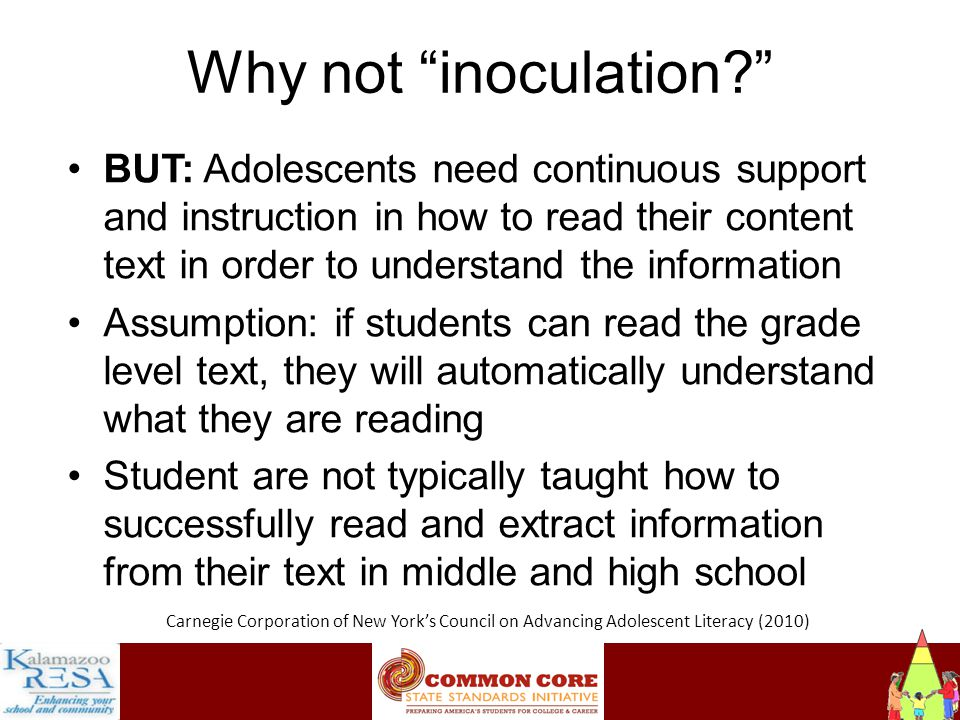 Instructiona Why not inoculation BUT: Adolescents need continuous support and instruction in how to read their content text in order to understand the information Assumption: if students can read the grade level text, they will automatically understand what they are reading Student are not typically taught how to successfully read and extract information from their text in middle and high school Carnegie Corporation of New York's Council on Advancing Adolescent Literacy (2010)