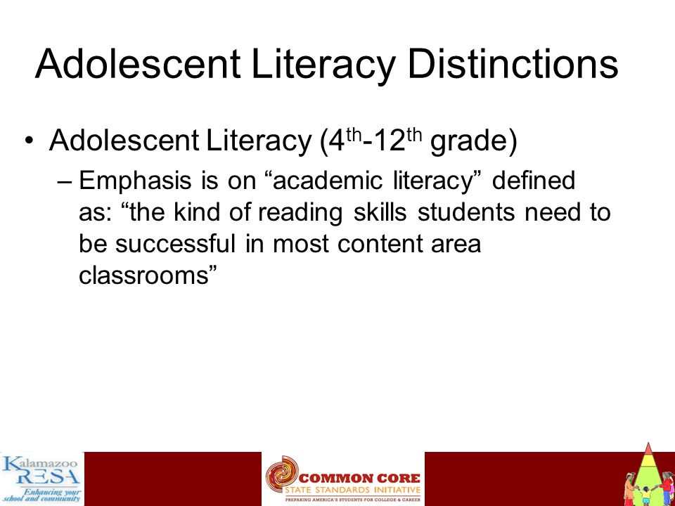 Instructiona Adolescent Literacy Distinctions Adolescent Literacy (4 th -12 th grade) –Emphasis is on academic literacy defined as: the kind of reading skills students need to be successful in most content area classrooms