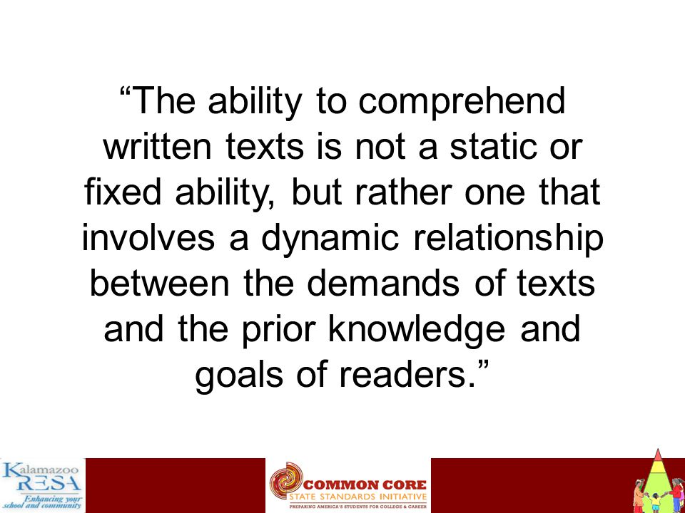 Instructiona The ability to comprehend written texts is not a static or fixed ability, but rather one that involves a dynamic relationship between the demands of texts and the prior knowledge and goals of readers.