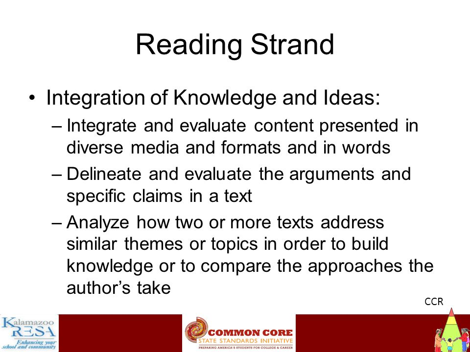Instructiona Reading Strand Integration of Knowledge and Ideas: –Integrate and evaluate content presented in diverse media and formats and in words –Delineate and evaluate the arguments and specific claims in a text –Analyze how two or more texts address similar themes or topics in order to build knowledge or to compare the approaches the author's take CCR