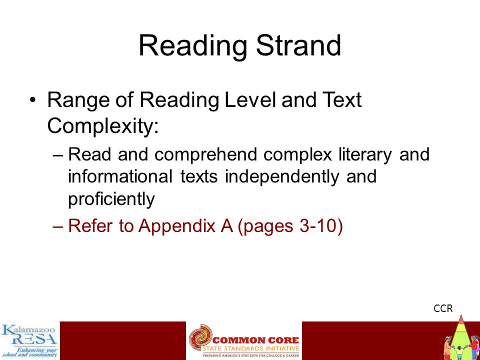Instructiona Reading Strand Range of Reading Level and Text Complexity: –Read and comprehend complex literary and informational texts independently and proficiently –Refer to Appendix A (pages 3-10) CCR