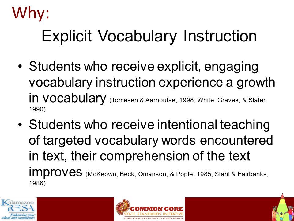 Instructiona Explicit Vocabulary Instruction Students who receive explicit, engaging vocabulary instruction experience a growth in vocabulary (Tomesen & Aarnoutse, 1998; White, Graves, & Slater, 1990) Students who receive intentional teaching of targeted vocabulary words encountered in text, their comprehension of the text improves (McKeown, Beck, Omanson, & Pople, 1985; Stahl & Fairbanks, 1986) Why: