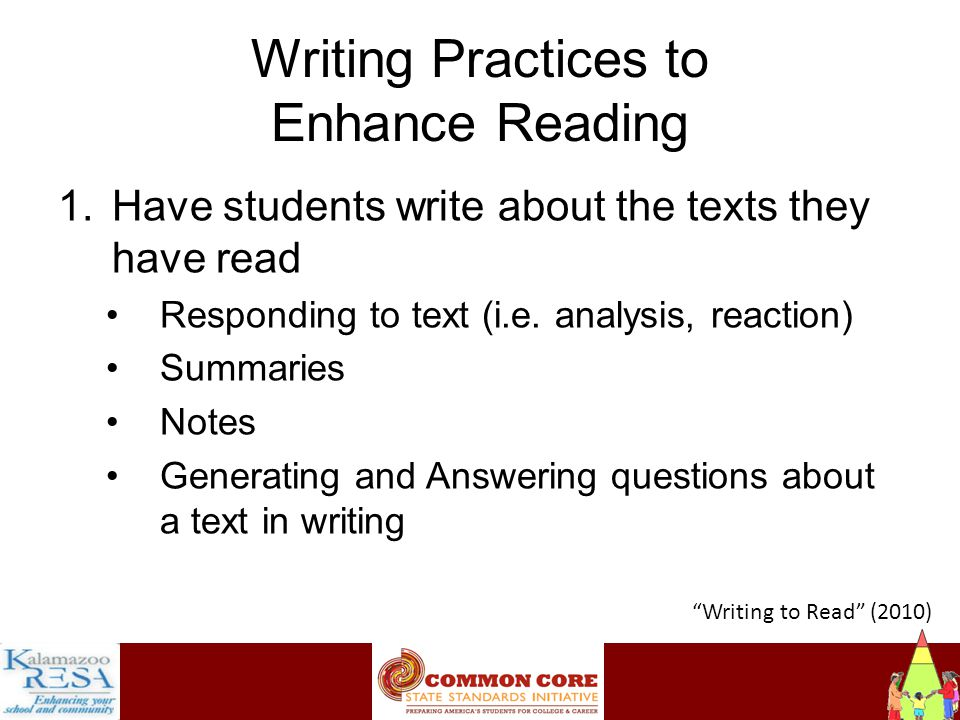 Instructiona Writing Practices to Enhance Reading 1.Have students write about the texts they have read Responding to text (i.e.