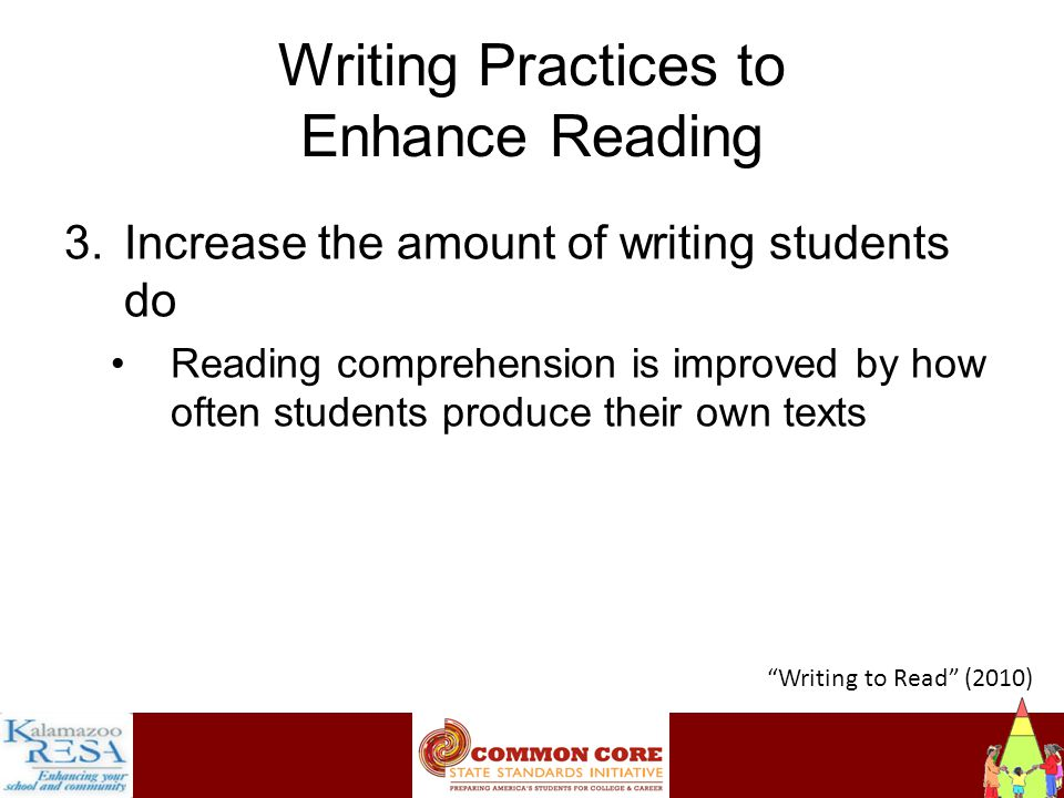 Instructiona Writing Practices to Enhance Reading 3.Increase the amount of writing students do Reading comprehension is improved by how often students produce their own texts Writing to Read (2010)
