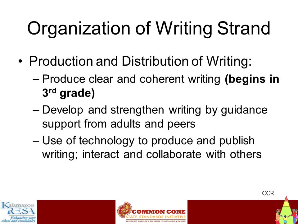 Instructiona Organization of Writing Strand Production and Distribution of Writing: –Produce clear and coherent writing (begins in 3 rd grade) –Develop and strengthen writing by guidance support from adults and peers –Use of technology to produce and publish writing; interact and collaborate with others CCR