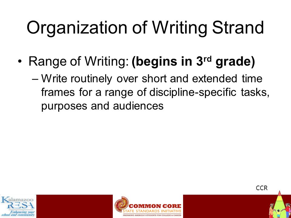 Instructiona Organization of Writing Strand Range of Writing: (begins in 3 rd grade) –Write routinely over short and extended time frames for a range of discipline-specific tasks, purposes and audiences CCR