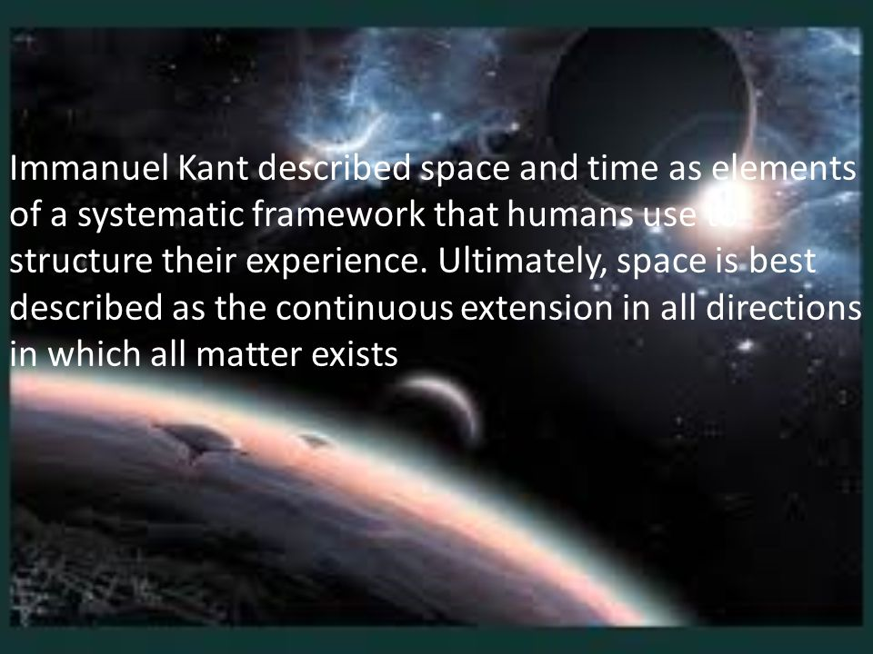 Immanuel Kant described space and time as elements of a systematic framework that humans use to structure their experience. Ultimately, space is best