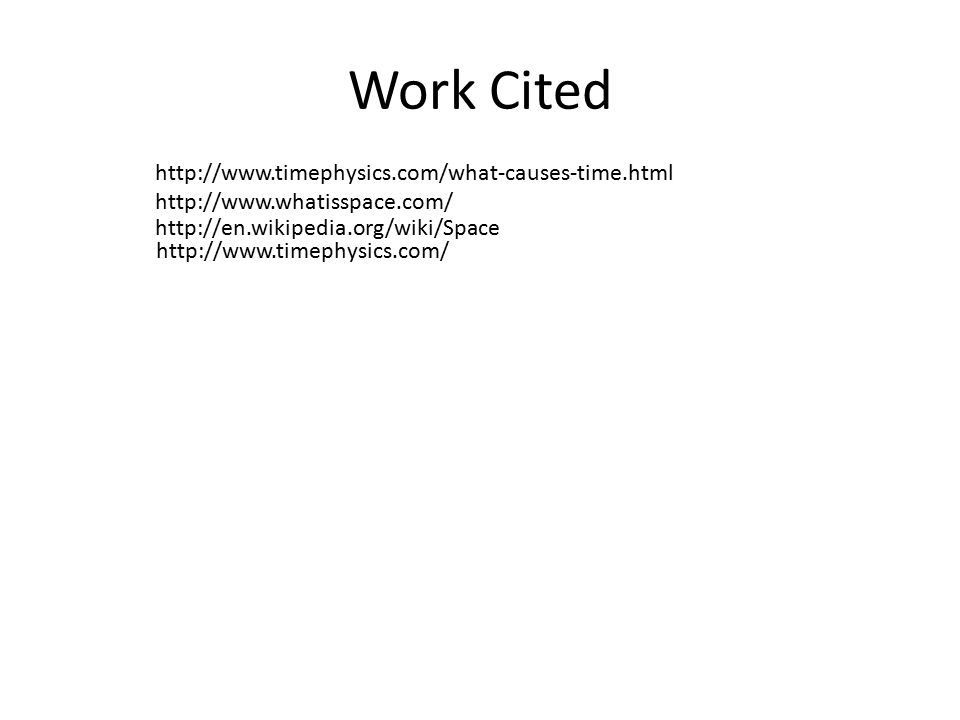 Work Cited http://www.timephysics.com/ http://www.timephysics.com/what-causes-time.html http://www.whatisspace.com/ http://en.wikipedia.org/wiki/Space