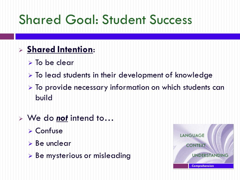 Shared Goal: Student Success  Shared Intention:  To be clear  To lead students in their development of knowledge  To provide necessary information on which students can build  We do not intend to…  Confuse  Be unclear  Be mysterious or misleading