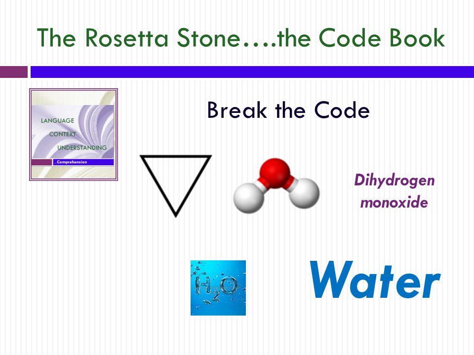 The Rosetta Stone….the Code Book Break the Code Dihydrogen monoxide Water