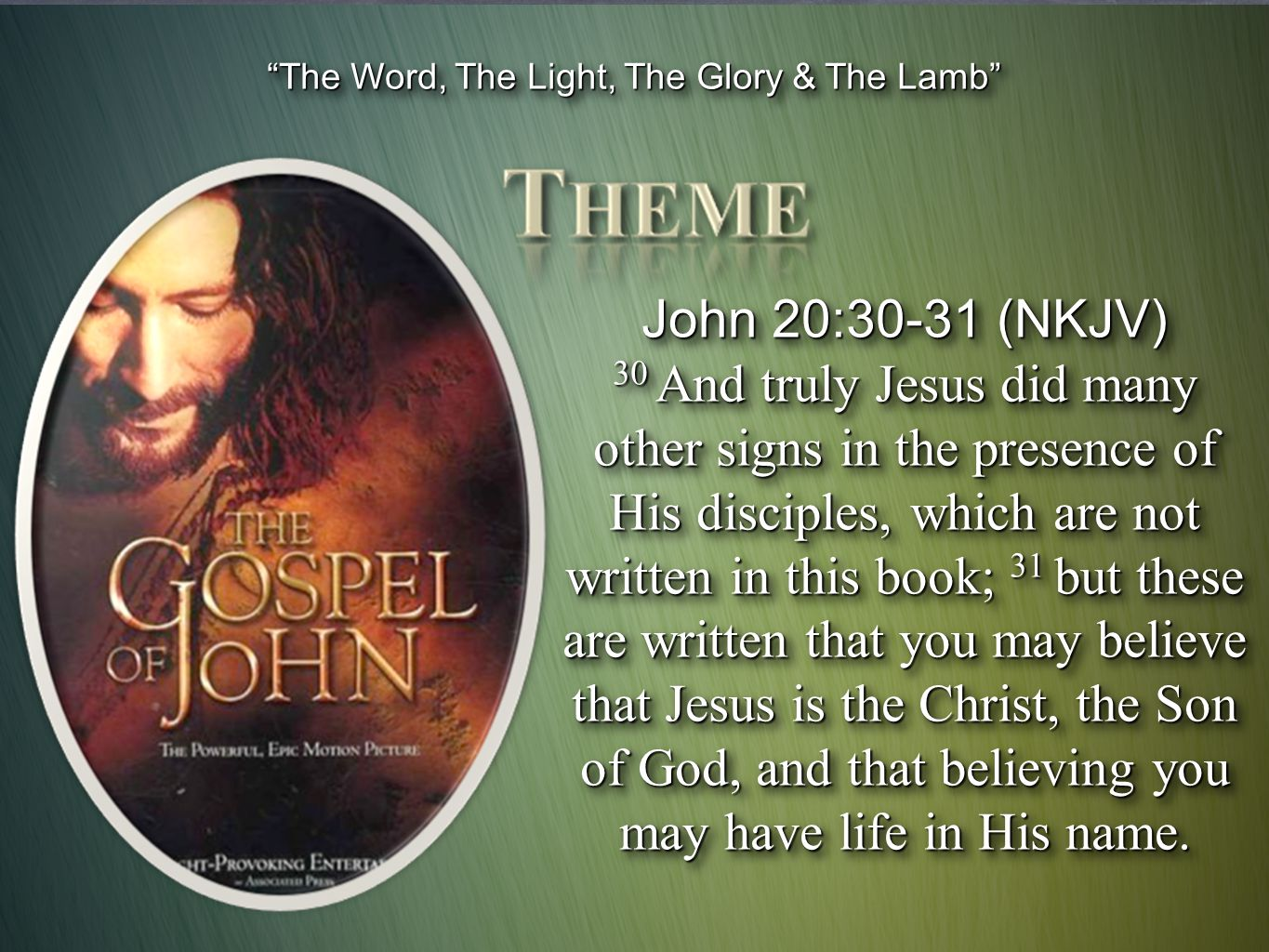 The Word, The Light, The Glory & The Lamb John 20:30-31 (NKJV) 30 And truly Jesus did many other signs in the presence of His disciples, which are not written in this book; 31 but these are written that you may believe that Jesus is the Christ, the Son of God, and that believing you may have life in His name.