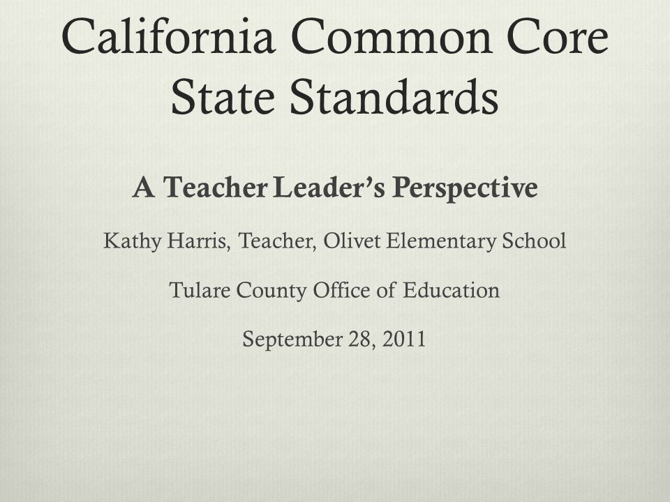 California Common Core State Standards A Teacher Leader's Perspective Kathy Harris, Teacher, Olivet Elementary School Tulare County Office of Education September 28, 2011