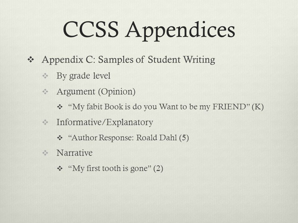 CCSS Appendices  Appendix C: Samples of Student Writing  By grade level  Argument (Opinion)  My fabit Book is do you Want to be my FRIEND (K)  Informative/Explanatory  Author Response: Roald Dahl (5)  Narrative  My first tooth is gone (2)