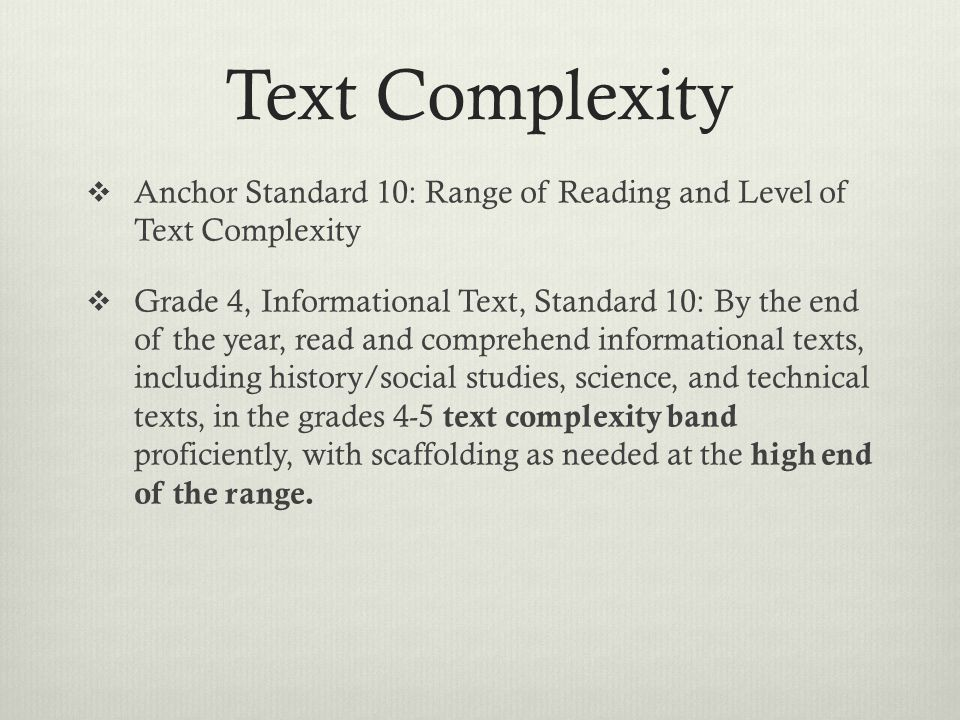 Text Complexity  Anchor Standard 10: Range of Reading and Level of Text Complexity  Grade 4, Informational Text, Standard 10: By the end of the year, read and comprehend informational texts, including history/social studies, science, and technical texts, in the grades 4-5 text complexity band proficiently, with scaffolding as needed at the high end of the range.